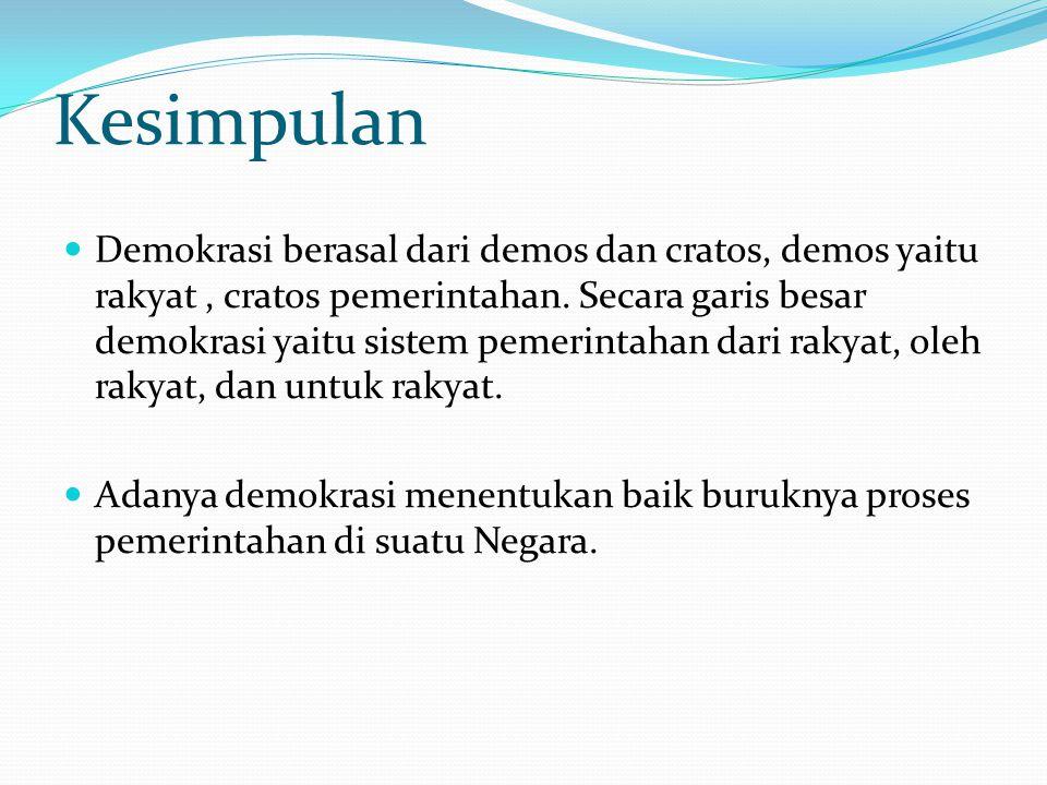 Demokrasi berasal dari demos dan cratos, demos yaitu rakyat, cratos pemerintahan. Secara garis besar demokrasi yaitu sistem pemerintahan dari rakyat,