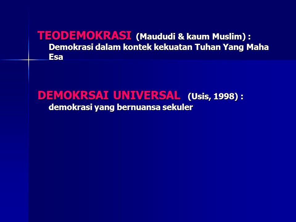 TEODEMOKRASI (Maududi & kaum Muslim) : Demokrasi dalam kontek kekuatan Tuhan Yang Maha Esa DEMOKRSAI UNIVERSAL (Usis, 1998) : demokrasi yang bernuansa sekuler
