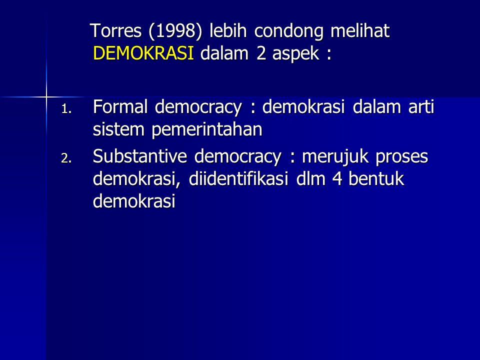 Torres (1998) lebih condong melihat DEMOKRASI dalam 2 aspek : Torres (1998) lebih condong melihat DEMOKRASI dalam 2 aspek : 1. Formal democracy : demo
