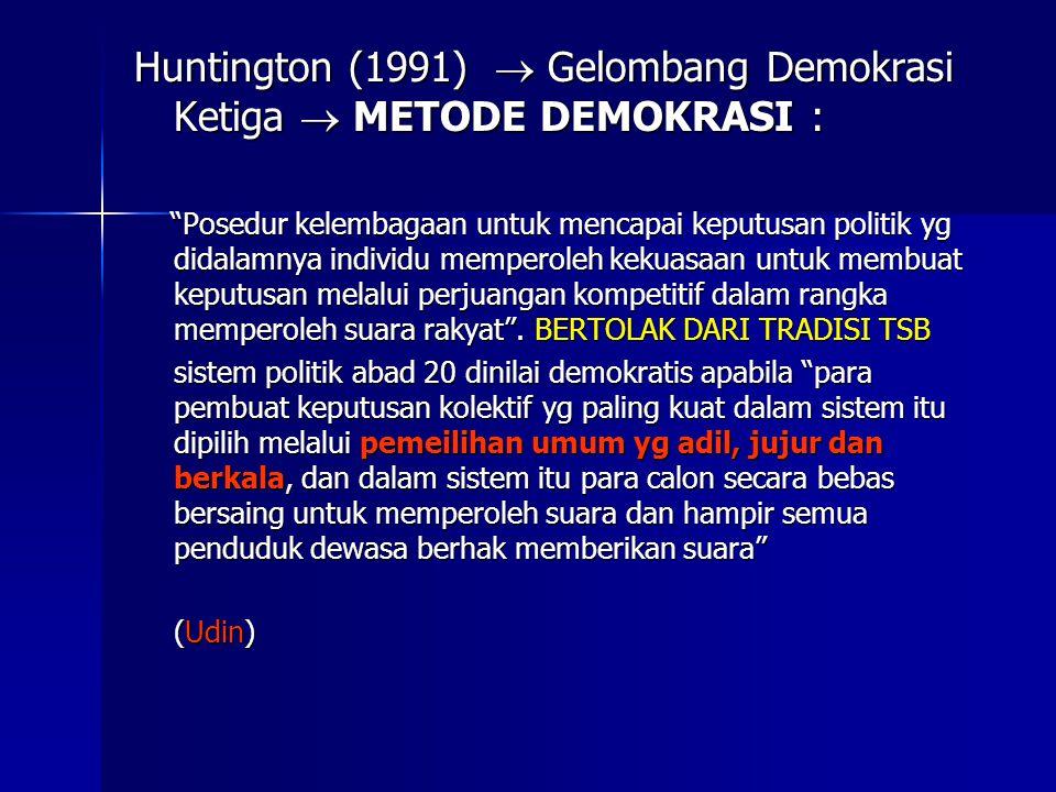 Huntington (1991)  Gelombang Demokrasi Ketiga  METODE DEMOKRASI : Posedur kelembagaan untuk mencapai keputusan politik yg didalamnya individu memperoleh kekuasaan untuk membuat keputusan melalui perjuangan kompetitif dalam rangka memperoleh suara rakyat .