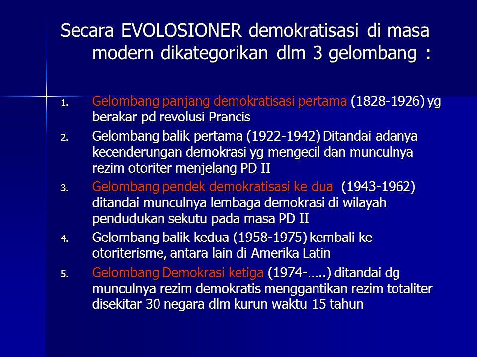 Secara EVOLOSIONER demokratisasi di masa modern dikategorikan dlm 3 gelombang : 1. Gelombang panjang demokratisasi pertama (1828-1926) yg berakar pd r