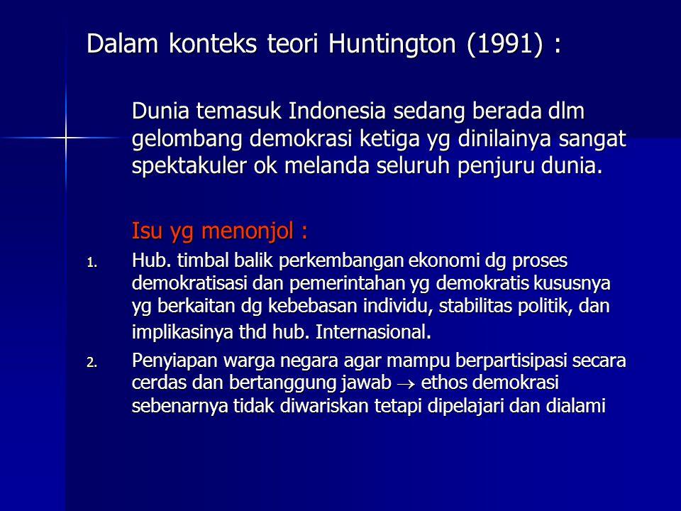 Dalam konteks teori Huntington (1991) : Dunia temasuk Indonesia sedang berada dlm gelombang demokrasi ketiga yg dinilainya sangat spektakuler ok melan