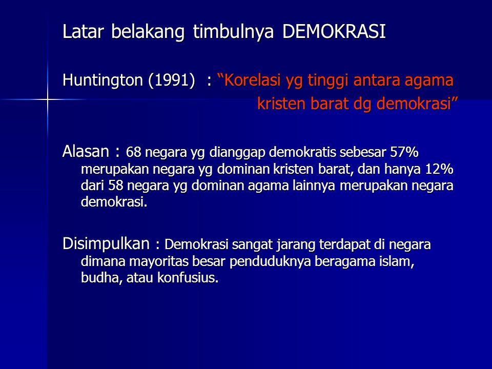 Latar belakang timbulnya DEMOKRASI Huntington (1991) : Korelasi yg tinggi antara agama kristen barat dg demokrasi kristen barat dg demokrasi Alasan : 68 negara yg dianggap demokratis sebesar 57% merupakan negara yg dominan kristen barat, dan hanya 12% dari 58 negara yg dominan agama lainnya merupakan negara demokrasi.