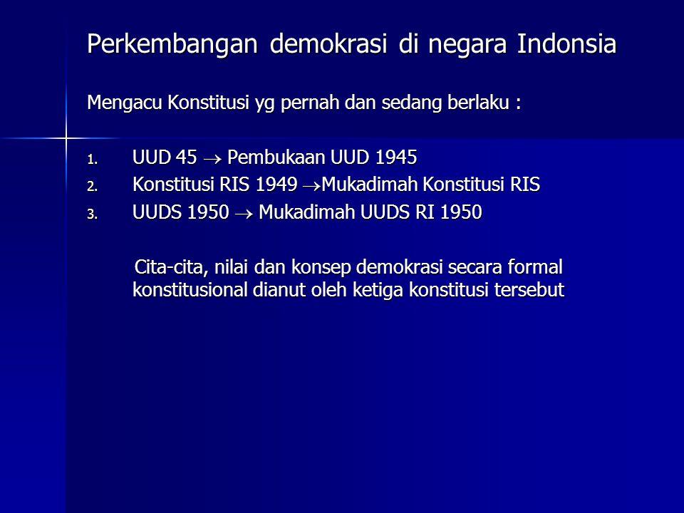Perkembangan demokrasi di negara Indonsia Mengacu Konstitusi yg pernah dan sedang berlaku : 1. UUD 45  Pembukaan UUD 1945 2. Konstitusi RIS 1949  Mu