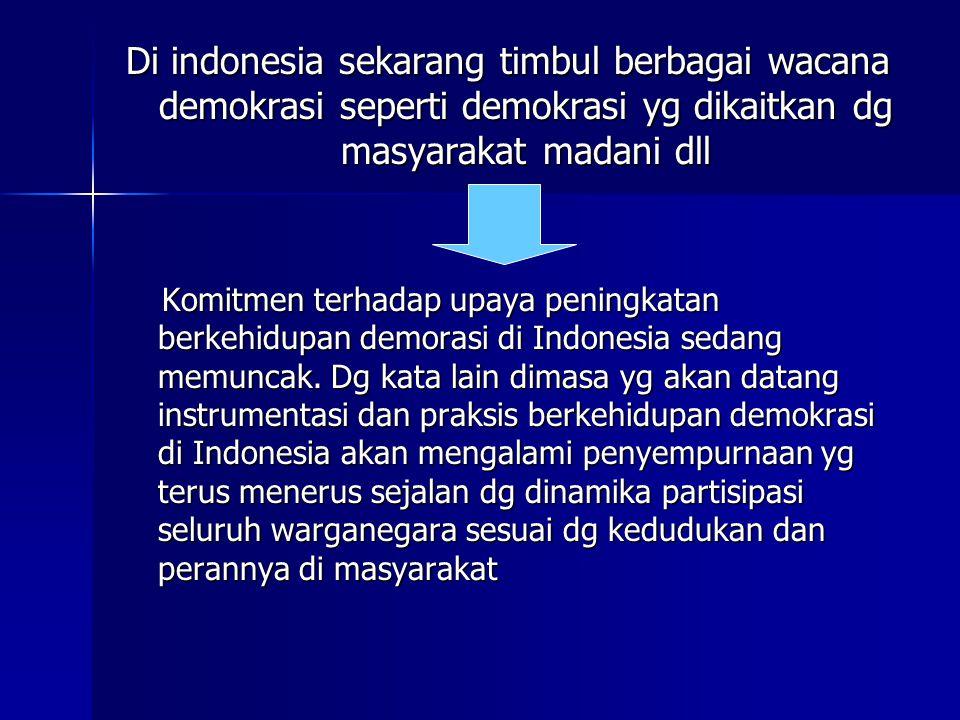 Di indonesia sekarang timbul berbagai wacana demokrasi seperti demokrasi yg dikaitkan dg masyarakat madani dll Komitmen terhadap upaya peningkatan berkehidupan demorasi di Indonesia sedang memuncak.