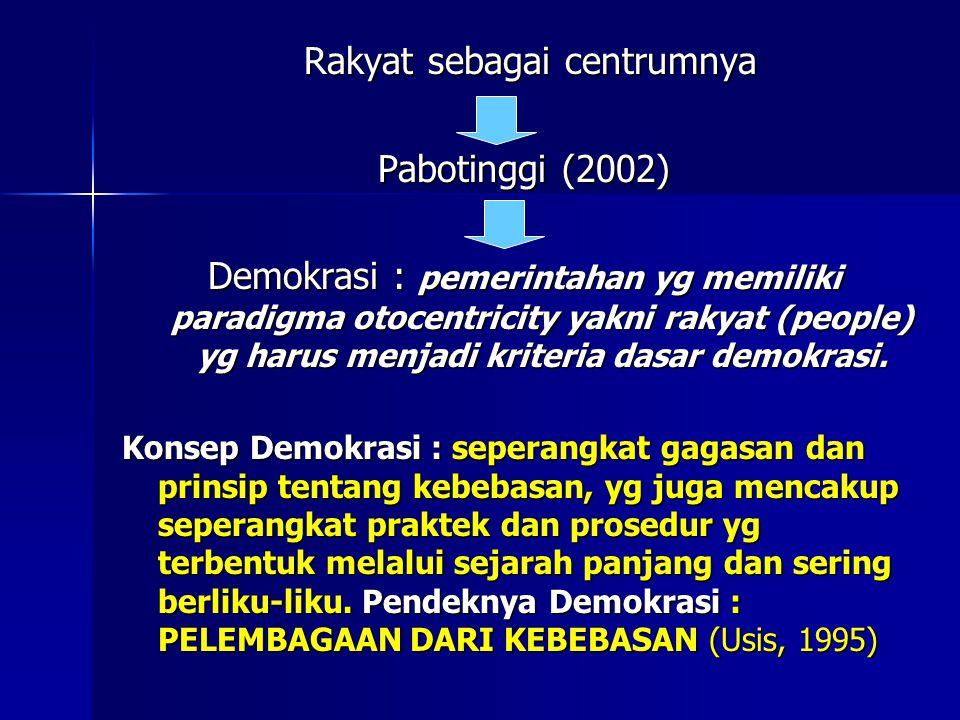 Rakyat sebagai centrumnya Rakyat sebagai centrumnya Pabotinggi (2002) Demokrasi : pemerintahan yg memiliki paradigma otocentricity yakni rakyat (people) yg harus menjadi kriteria dasar demokrasi.
