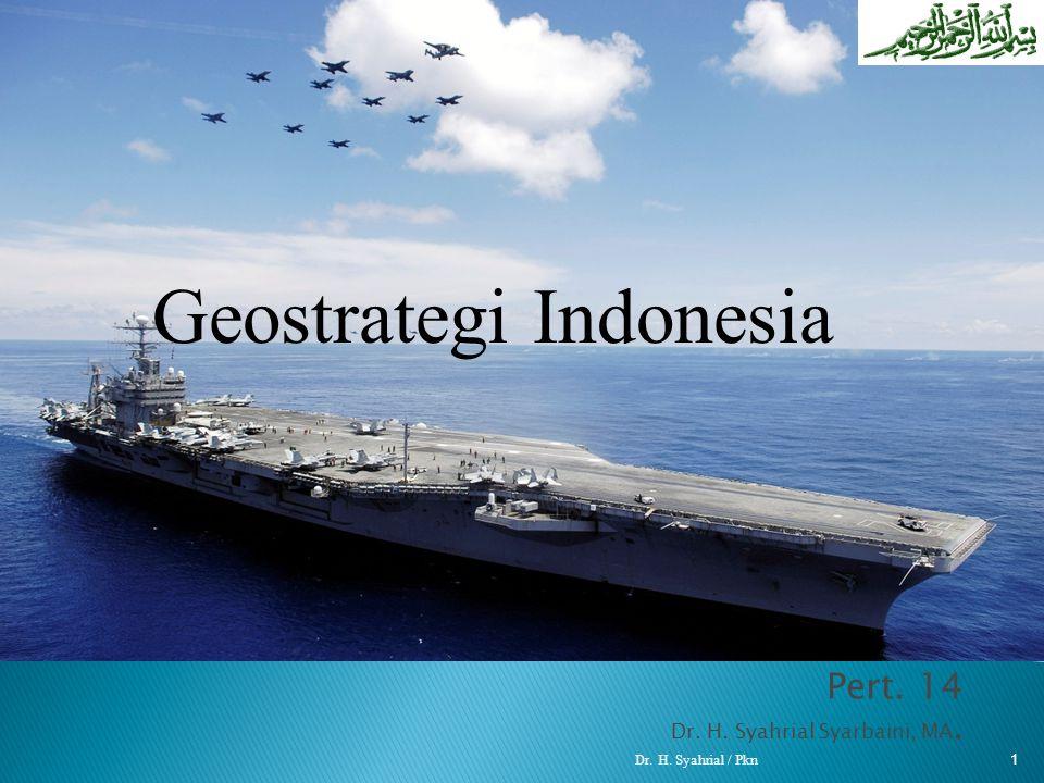 Pert. 14 Dr. H. Syahrial Syarbaini, MA. Dr. H. Syahrial / Pkn 1 Geostrategi Indonesia