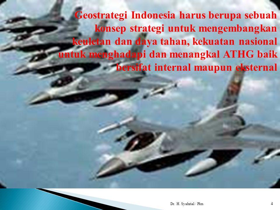 Dr. H. Syahrial / Pkn4 Geostrategi Indonesia harus berupa sebuah konsep strategi untuk mengembangkan keuletan dan daya tahan, kekuatan nasional untuk