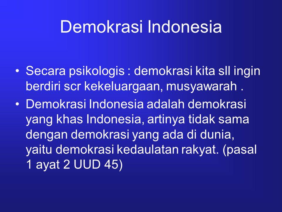 Demokrasi Indonesia Secara psikologis : demokrasi kita sll ingin berdiri scr kekeluargaan, musyawarah. Demokrasi Indonesia adalah demokrasi yang khas