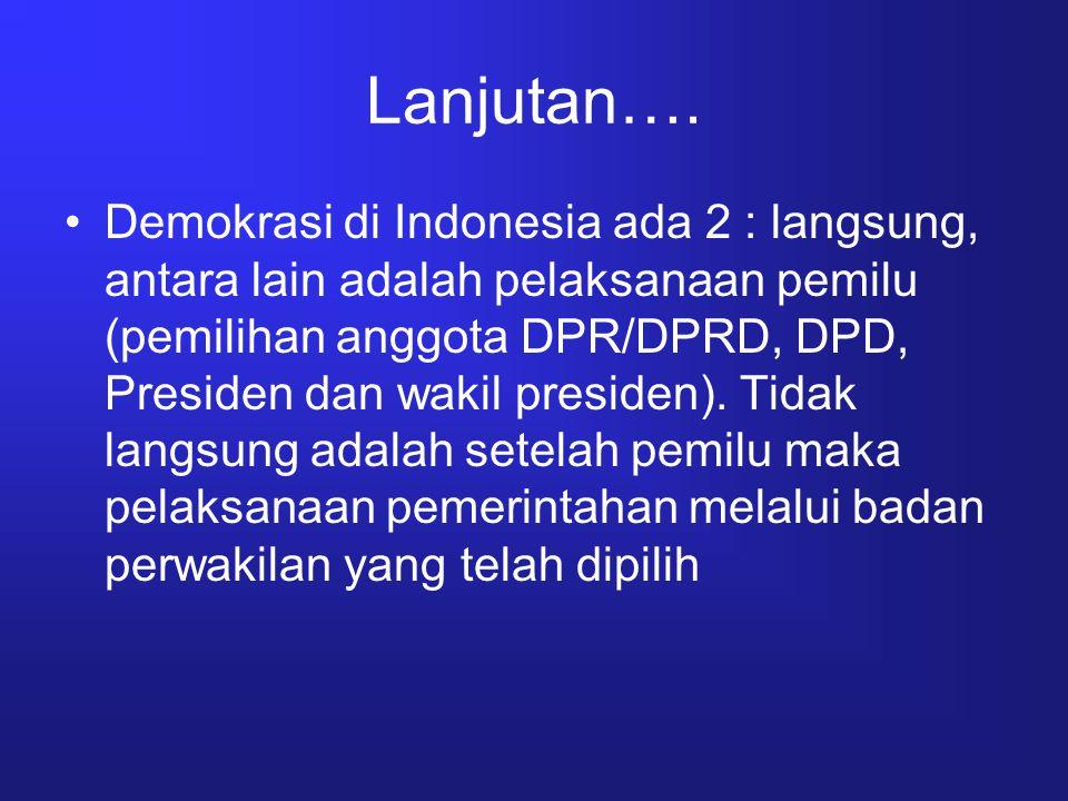 Lanjutan…. Demokrasi di Indonesia ada 2 : langsung, antara lain adalah pelaksanaan pemilu (pemilihan anggota DPR/DPRD, DPD, Presiden dan wakil preside