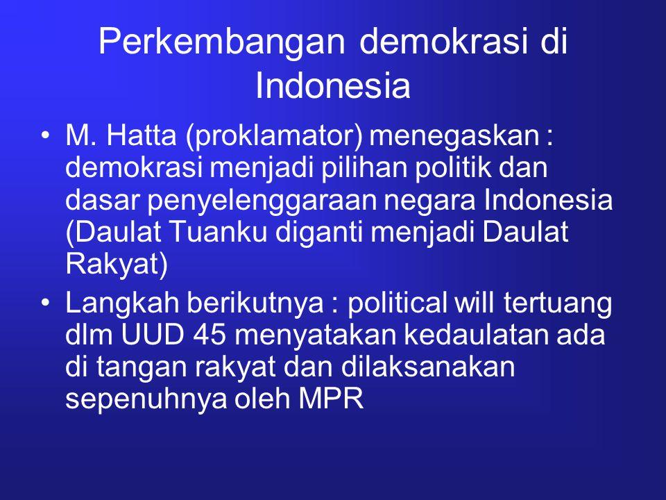 Perkembangan demokrasi di Indonesia M. Hatta (proklamator) menegaskan : demokrasi menjadi pilihan politik dan dasar penyelenggaraan negara Indonesia (