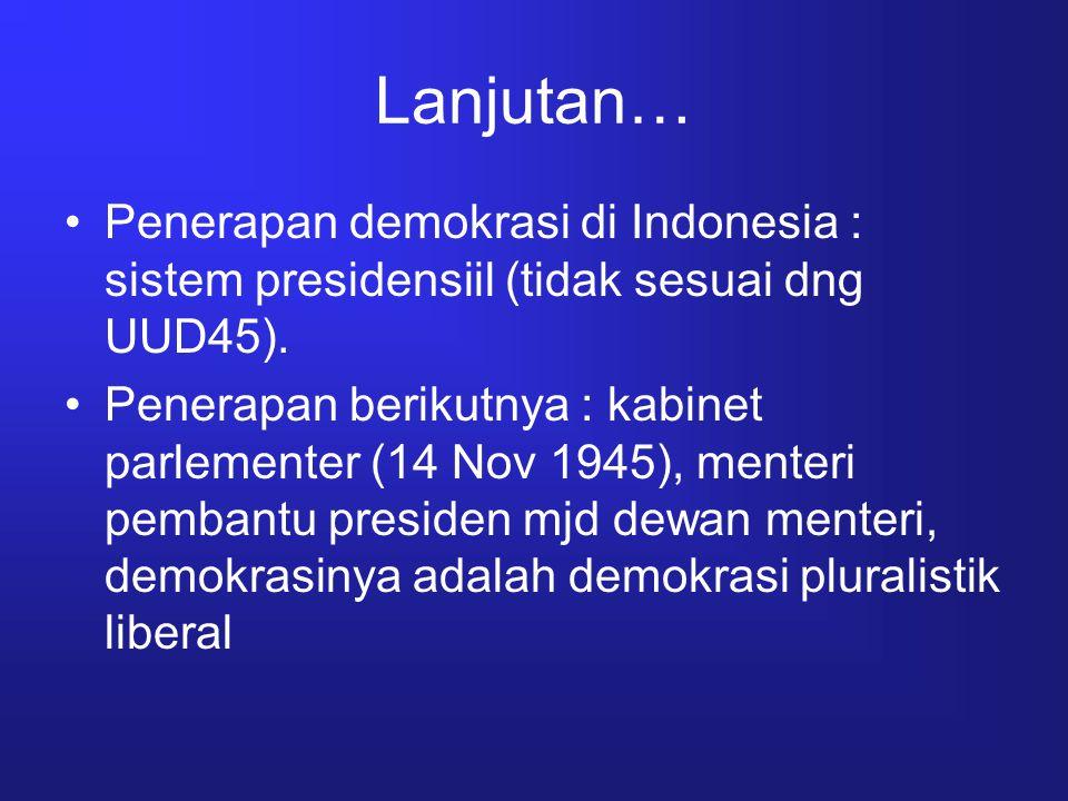 Lanjutan… Penerapan demokrasi di Indonesia : sistem presidensiil (tidak sesuai dng UUD45). Penerapan berikutnya : kabinet parlementer (14 Nov 1945), m