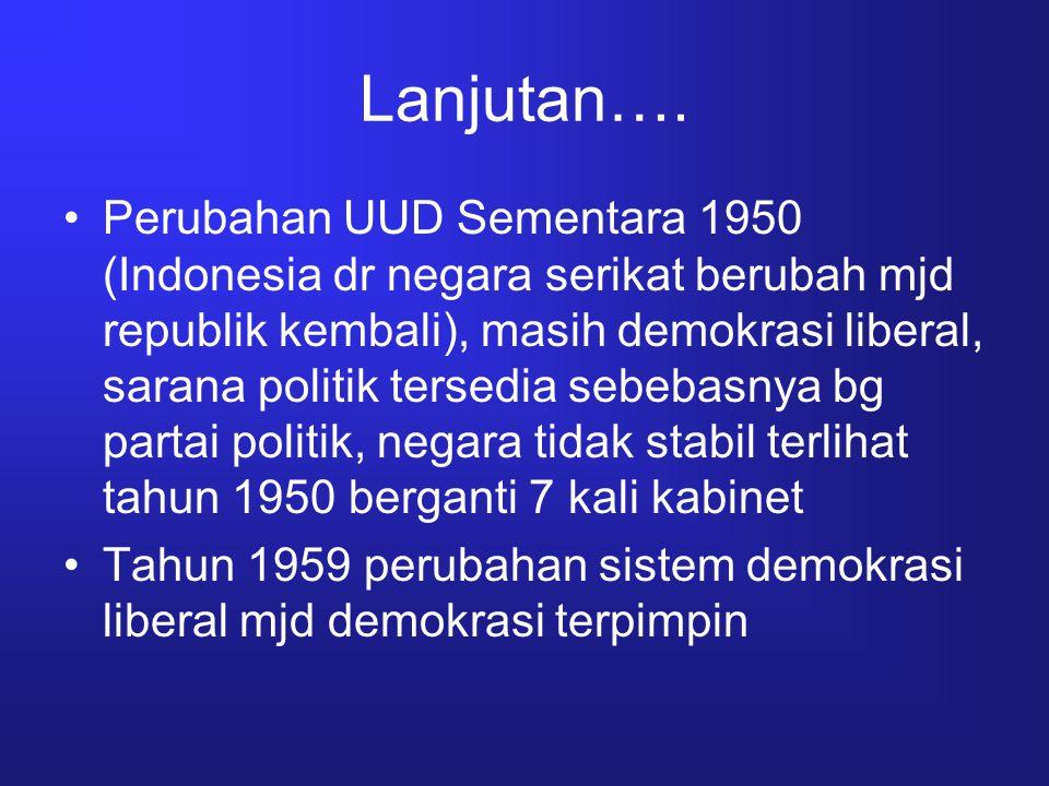 Lanjutan…. Perubahan UUD Sementara 1950 (Indonesia dr negara serikat berubah mjd republik kembali), masih demokrasi liberal, sarana politik tersedia s