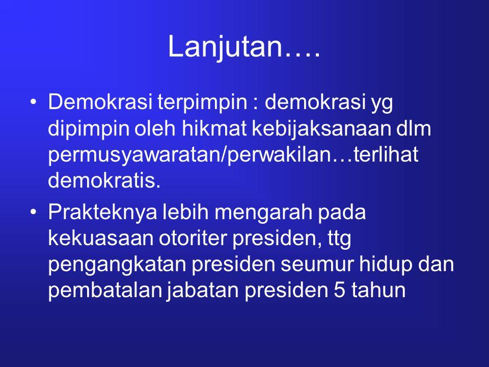 Lanjutan…. Demokrasi terpimpin : demokrasi yg dipimpin oleh hikmat kebijaksanaan dlm permusyawaratan/perwakilan…terlihat demokratis. Prakteknya lebih