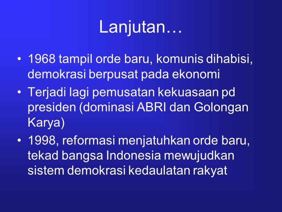 Lanjutan… Demokrasi masa reformasi –TNI di reposisi dipisahkan dengan POLRI –UUD 45 di amandemen pd pasal tertentu –Kebebasan pers meningkat –Otonomi daerah dijalankan