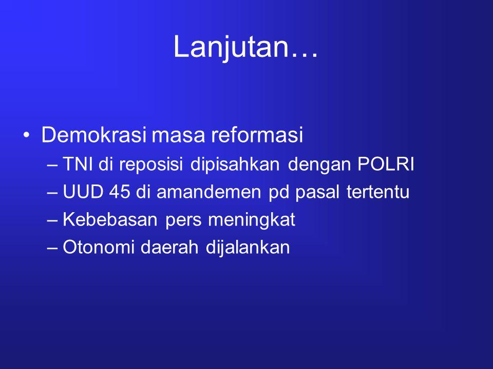 Lanjutan… Demokrasi masa reformasi –TNI di reposisi dipisahkan dengan POLRI –UUD 45 di amandemen pd pasal tertentu –Kebebasan pers meningkat –Otonomi