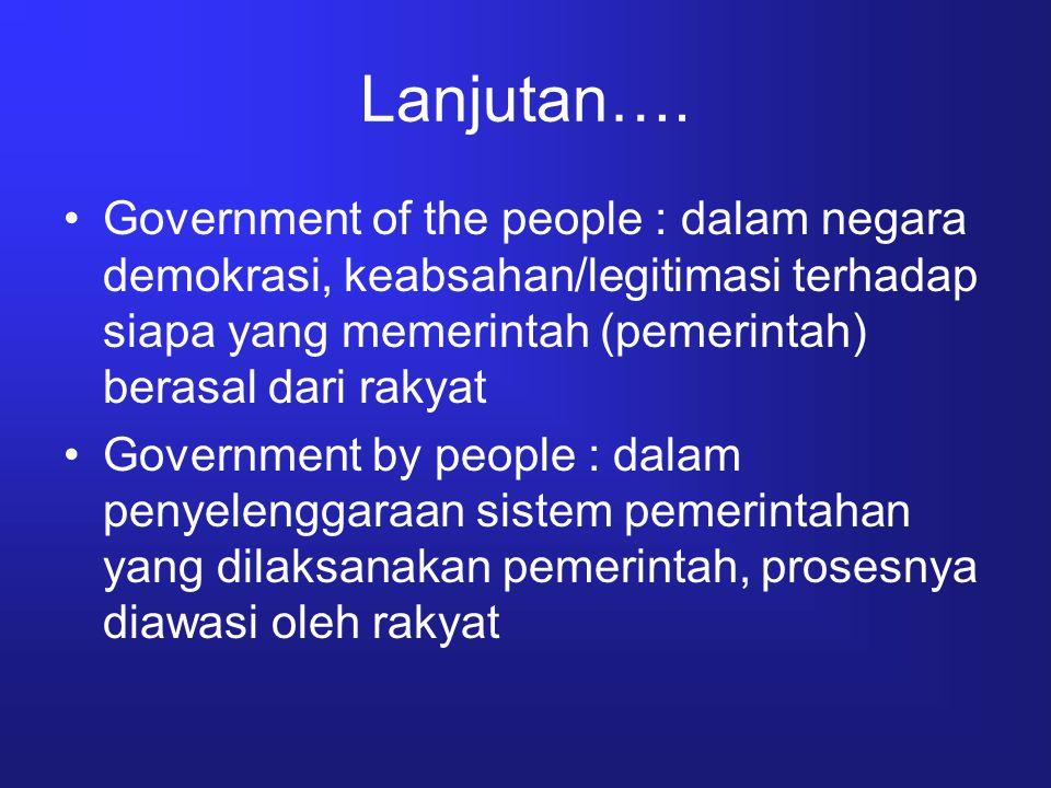 Lanjutan…. Government of the people : dalam negara demokrasi, keabsahan/legitimasi terhadap siapa yang memerintah (pemerintah) berasal dari rakyat Gov