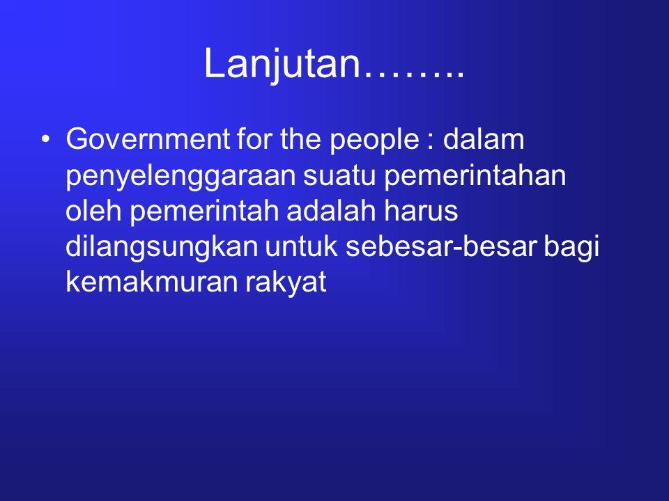 Lanjutan…….. Government for the people : dalam penyelenggaraan suatu pemerintahan oleh pemerintah adalah harus dilangsungkan untuk sebesar-besar bagi