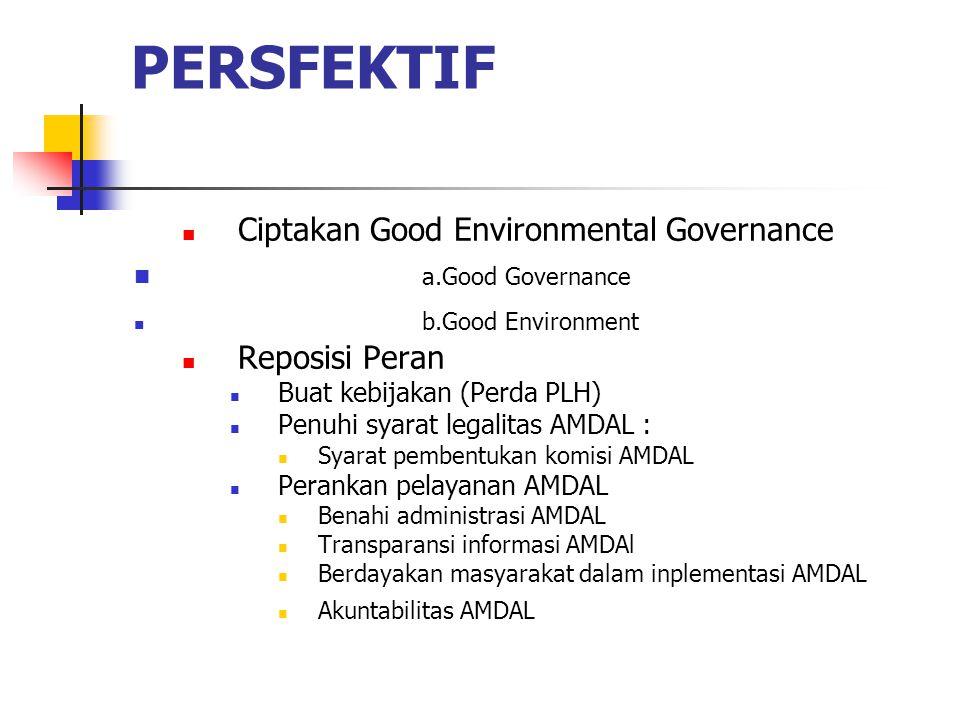PERSFEKTIF Ciptakan Good Environmental Governance a.Good Governance b.Good Environment Reposisi Peran Buat kebijakan (Perda PLH) Penuhi syarat legalit