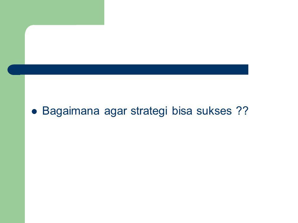Bagaimana agar strategi bisa sukses ??