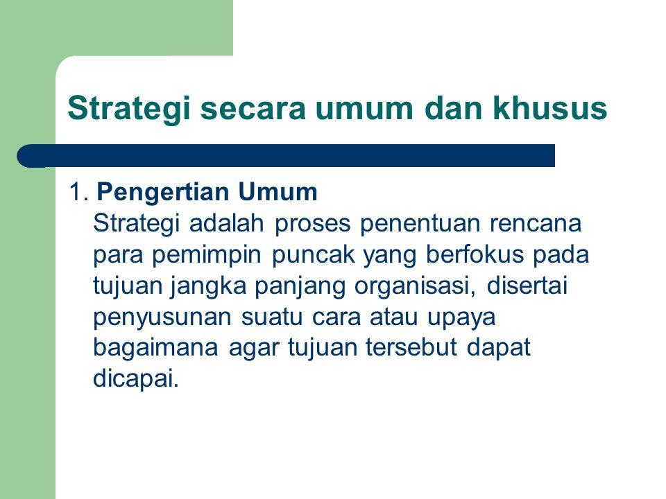 Strategi secara umum dan khusus 1. Pengertian Umum Strategi adalah proses penentuan rencana para pemimpin puncak yang berfokus pada tujuan jangka panj