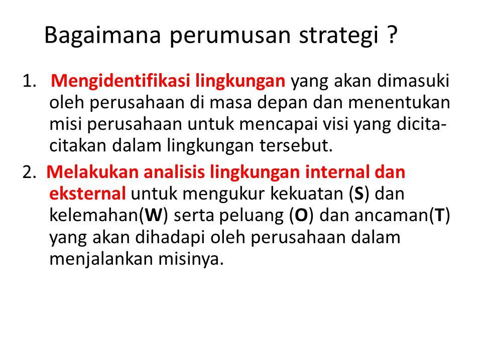 Bagaimana perumusan strategi ? 1. Mengidentifikasi lingkungan yang akan dimasuki oleh perusahaan di masa depan dan menentukan misi perusahaan untuk me