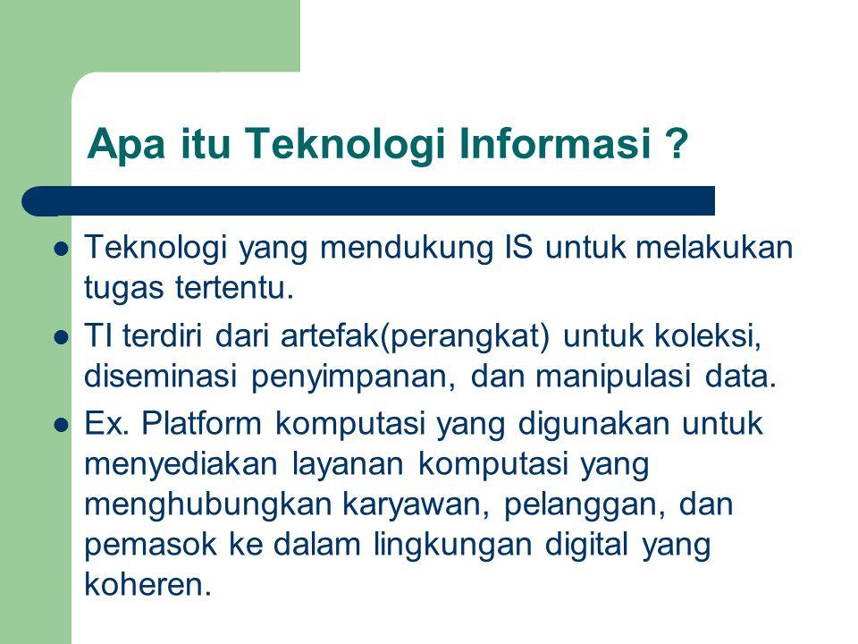 Apa itu Teknologi Informasi ? Teknologi yang mendukung IS untuk melakukan tugas tertentu. TI terdiri dari artefak(perangkat) untuk koleksi, diseminasi