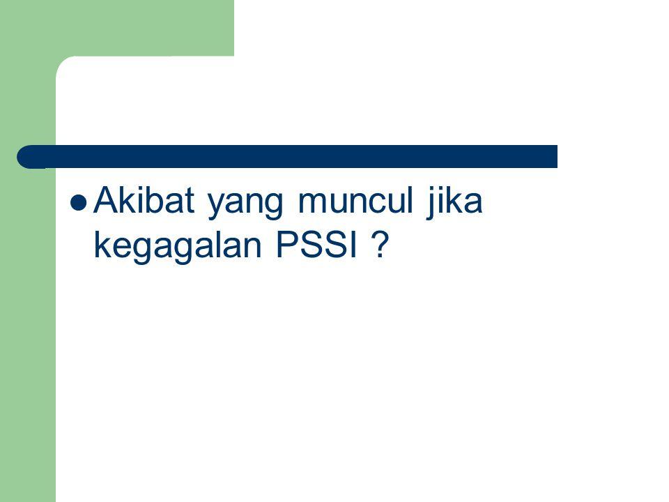 Akibat yang muncul jika kegagalan PSSI ?