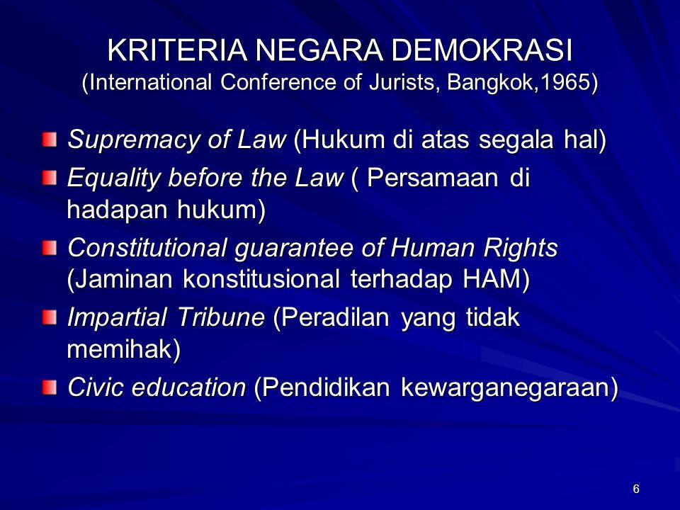 6 KRITERIA NEGARA DEMOKRASI (International Conference of Jurists, Bangkok,1965) Supremacy of Law (Hukum di atas segala hal) Equality before the Law ( Persamaan di hadapan hukum) Constitutional guarantee of Human Rights (Jaminan konstitusional terhadap HAM) Impartial Tribune (Peradilan yang tidak memihak) Civic education (Pendidikan kewarganegaraan)