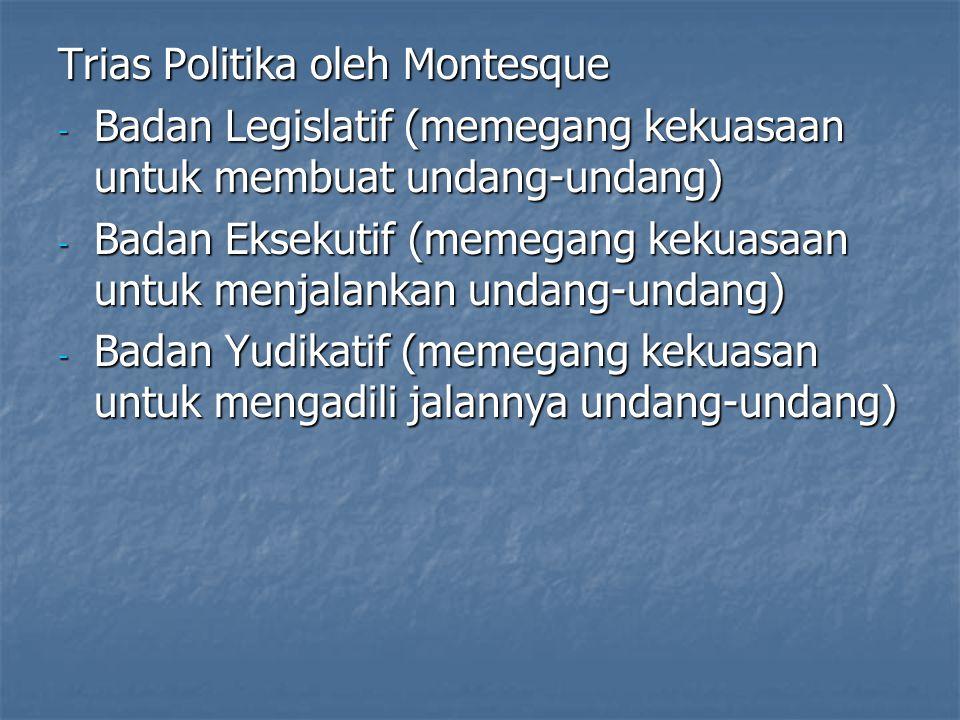 Trias Politika oleh Montesque - Badan Legislatif (memegang kekuasaan untuk membuat undang-undang) - Badan Eksekutif (memegang kekuasaan untuk menjalan