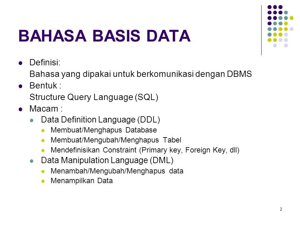 2 BAHASA BASIS DATA Definisi: Bahasa yang dipakai untuk berkomunikasi dengan DBMS Bentuk : Structure Query Language (SQL) Macam : Data Definition Language (DDL) Membuat/Menghapus Database Membuat/Mengubah/Menghapus Tabel Mendefinisikan Constraint (Primary key, Foreign Key, dll) Data Manipulation Language (DML) Menambah/Mengubah/Menghapus data Menampilkan Data
