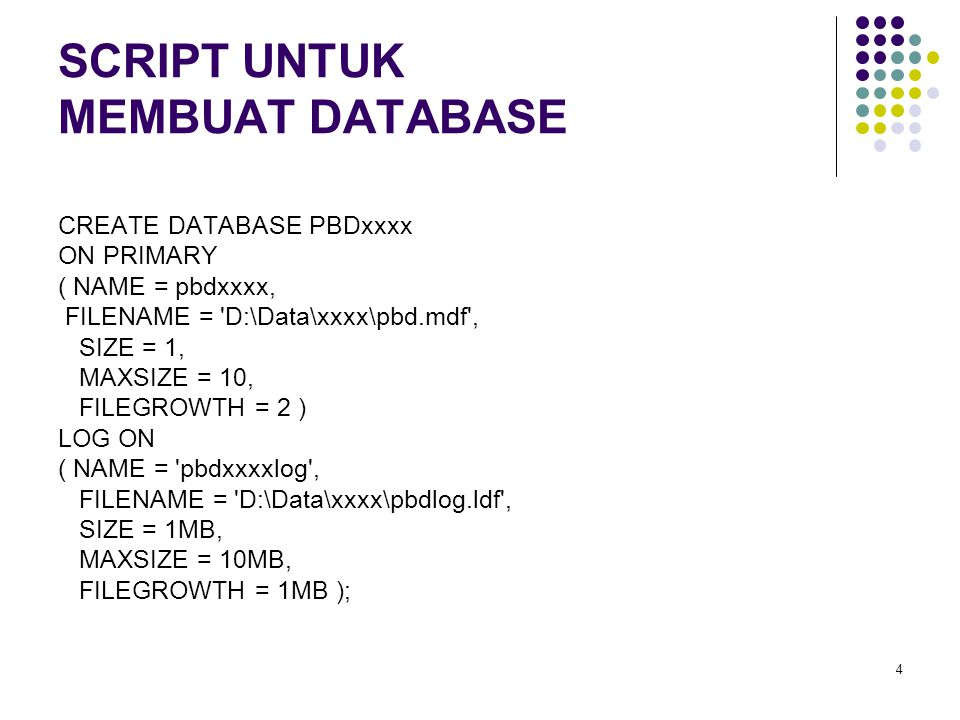4 SCRIPT UNTUK MEMBUAT DATABASE CREATE DATABASE PBDxxxx ON PRIMARY ( NAME = pbdxxxx, FILENAME = 'D:\Data\xxxx\pbd.mdf', SIZE = 1, MAXSIZE = 10, FILEGR