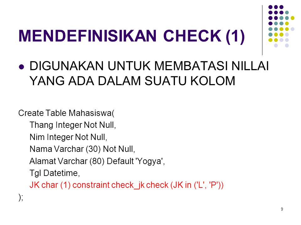 Create Table Mahasiswa( Thang Integer Not Null, Nim Integer Not Null, Nama Varchar (30) Not Null, Alamat Varchar (80) Default Yogya , Tgl Datetime, JK char (1), constraint check_jk check (JK in ( L , P )) ); 10
