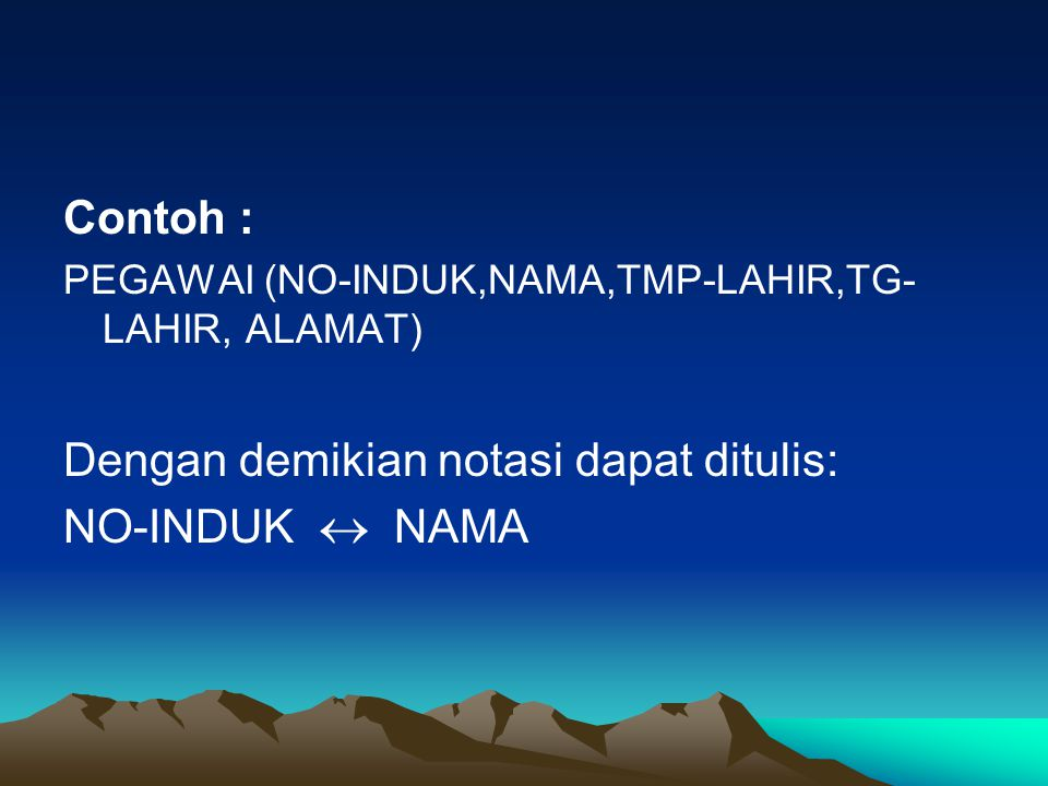 Contoh : PEGAWAI (NO-INDUK,NAMA,TMP-LAHIR,TG- LAHIR, ALAMAT) Dengan demikian notasi dapat ditulis: NO-INDUK  NAMA