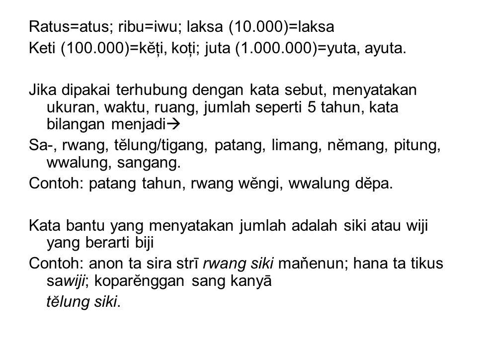 Ratus=atus; ribu=iwu; laksa (10.000)=laksa Keti (100.000)=kĕţi, koţi; juta (1.000.000)=yuta, ayuta. Jika dipakai terhubung dengan kata sebut, menyatak