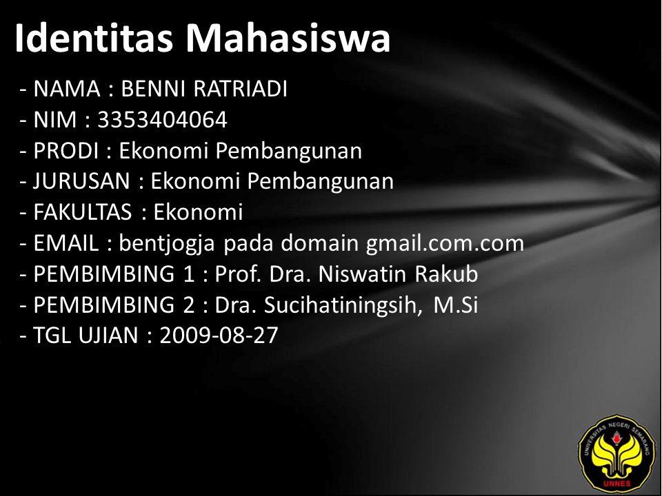 Identitas Mahasiswa - NAMA : BENNI RATRIADI - NIM : 3353404064 - PRODI : Ekonomi Pembangunan - JURUSAN : Ekonomi Pembangunan - FAKULTAS : Ekonomi - EMAIL : bentjogja pada domain gmail.com.com - PEMBIMBING 1 : Prof.