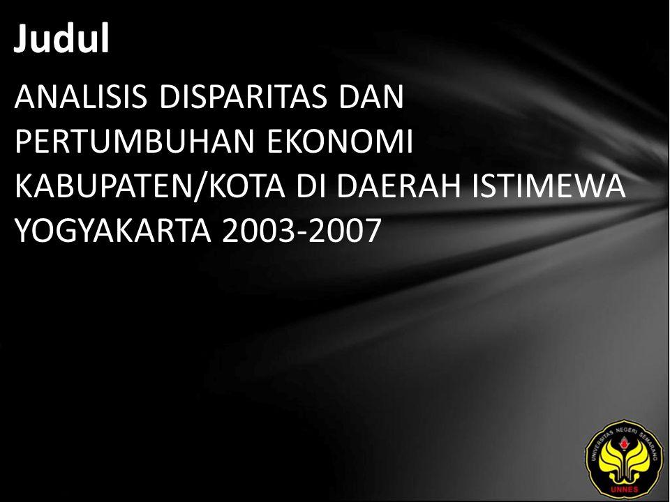 Judul ANALISIS DISPARITAS DAN PERTUMBUHAN EKONOMI KABUPATEN/KOTA DI DAERAH ISTIMEWA YOGYAKARTA 2003-2007
