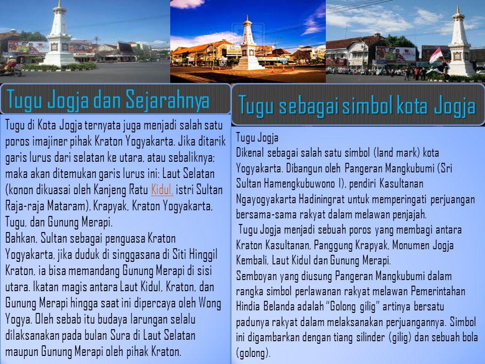 Tugu Jogja dan Sejarahnya Tugu sebagai simbol kota Jogja Tugu di Kota Jogja ternyata juga menjadi salah satu poros imajiner pihak Kraton Yogyakarta. J