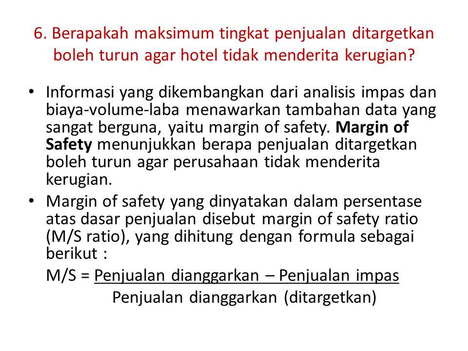 6. Berapakah maksimum tingkat penjualan ditargetkan boleh turun agar hotel tidak menderita kerugian? Informasi yang dikembangkan dari analisis impas d