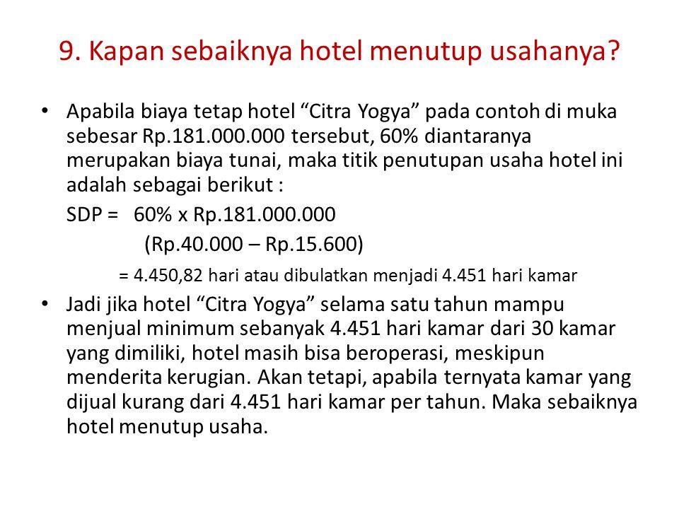 "9. Kapan sebaiknya hotel menutup usahanya? Apabila biaya tetap hotel ""Citra Yogya"" pada contoh di muka sebesar Rp.181.000.000 tersebut, 60% diantarany"
