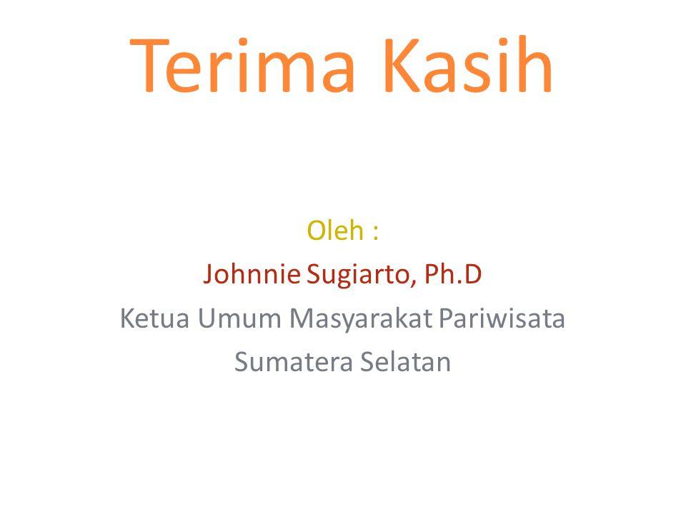 Terima Kasih Oleh : Johnnie Sugiarto, Ph.D Ketua Umum Masyarakat Pariwisata Sumatera Selatan