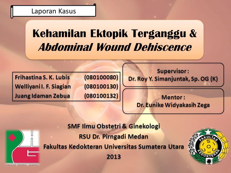 Kehamilan Ektopik Terganggu & Abdominal Wound Dehiscence Frihastina S. K. Lubis(080100080) Welliyani I. F. Siagian(080100130) Juang Idaman Zebua(08010