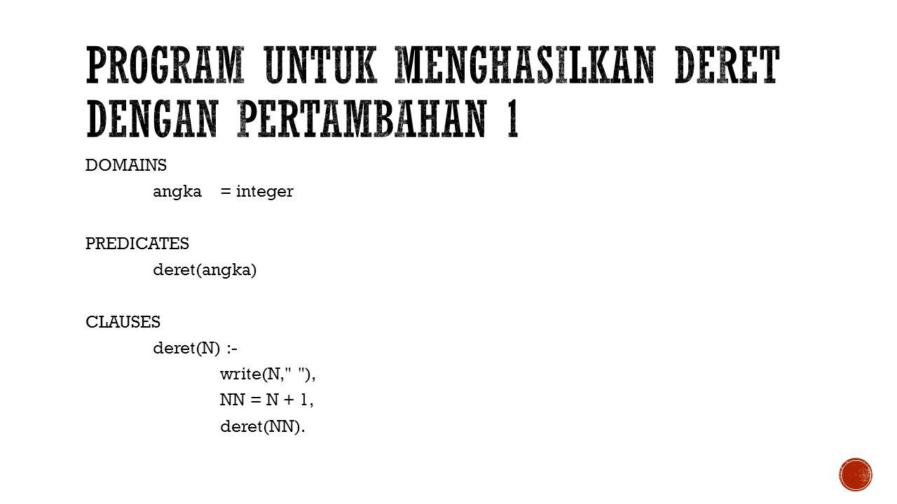 DOMAINS angka= integer PREDICATES deret(angka) CLAUSES deret(N) :- write(N,