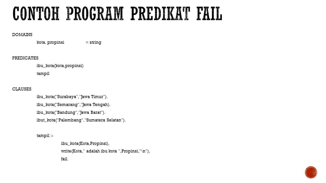 DOMAINS kota, propinsi= string PREDICATES ibu_kota(kota,propinsi) tampil cek(kota) CLAUSES ibu_kota( Surabaya , Jawa Timur ).