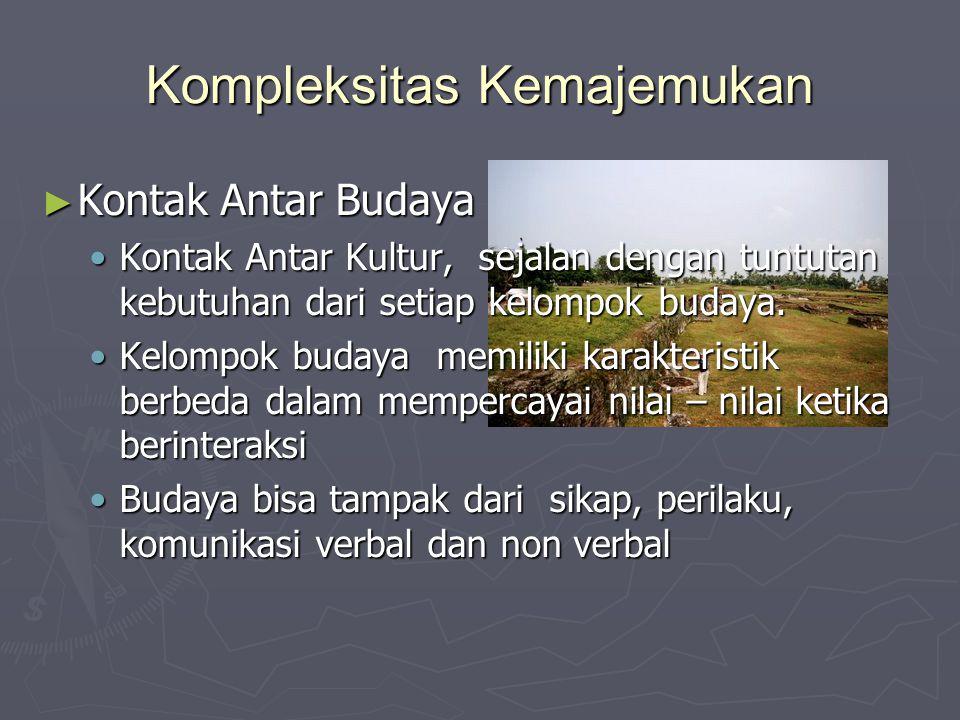 Kompleksitas Kemajemukan ► Kontak Antar Budaya Kontak Antar Kultur, sejalan dengan tuntutan kebutuhan dari setiap kelompok budaya.Kontak Antar Kultur,