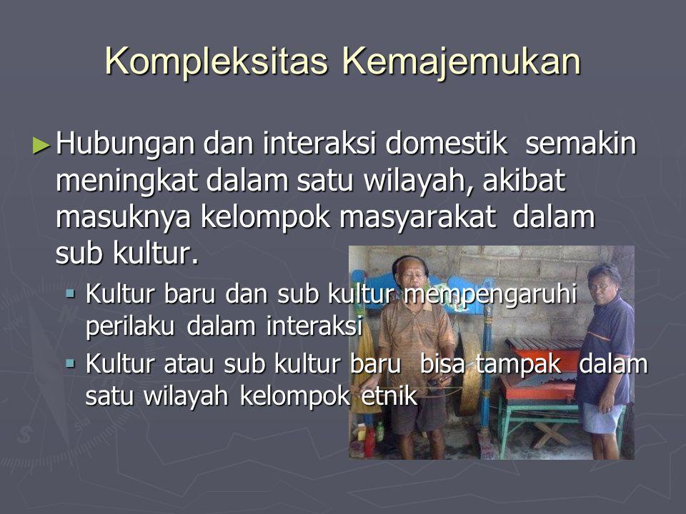 Kompleksitas Kemajemukan ► Hubungan dan interaksi domestik semakin meningkat dalam satu wilayah, akibat masuknya kelompok masyarakat dalam sub kultur.