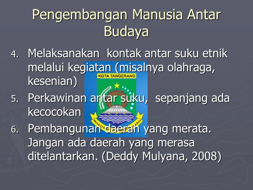 Pengembangan Manusia Antar Budaya 4. Melaksanakan kontak antar suku etnik melalui kegiatan (misalnya olahraga, kesenian) 5. Perkawinan antar suku, sep