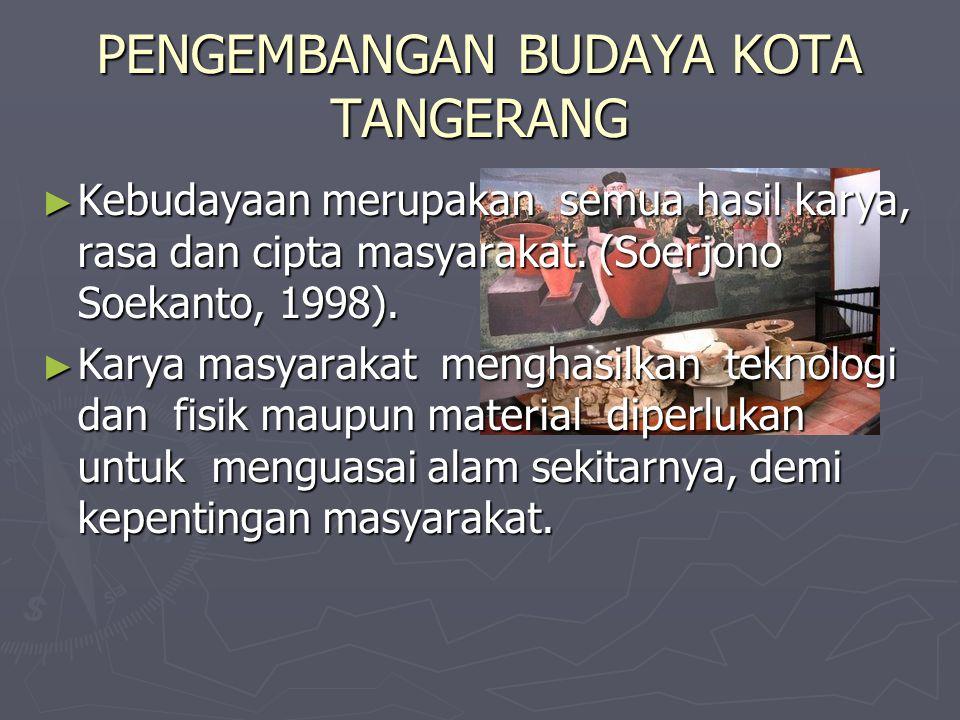 PENGEMBANGAN BUDAYA KOTA TANGERANG ► Kebudayaan merupakan semua hasil karya, rasa dan cipta masyarakat. (Soerjono Soekanto, 1998). ► Karya masyarakat