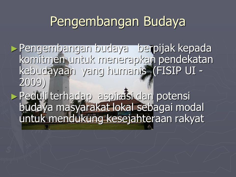 Pengembangan Budaya ► Pengembangan budaya berpijak kepada komitmen untuk menerapkan pendekatan kebudayaan yang humanis (FISIP UI - 2009) ► Peduli terh