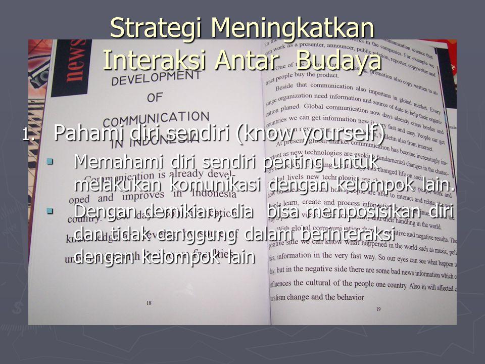 Strategi Meningkatkan Interaksi Antar Budaya 1. Pahami diri sendiri (know yourself)  Memahami diri sendiri penting untuk melakukan komunikasi dengan